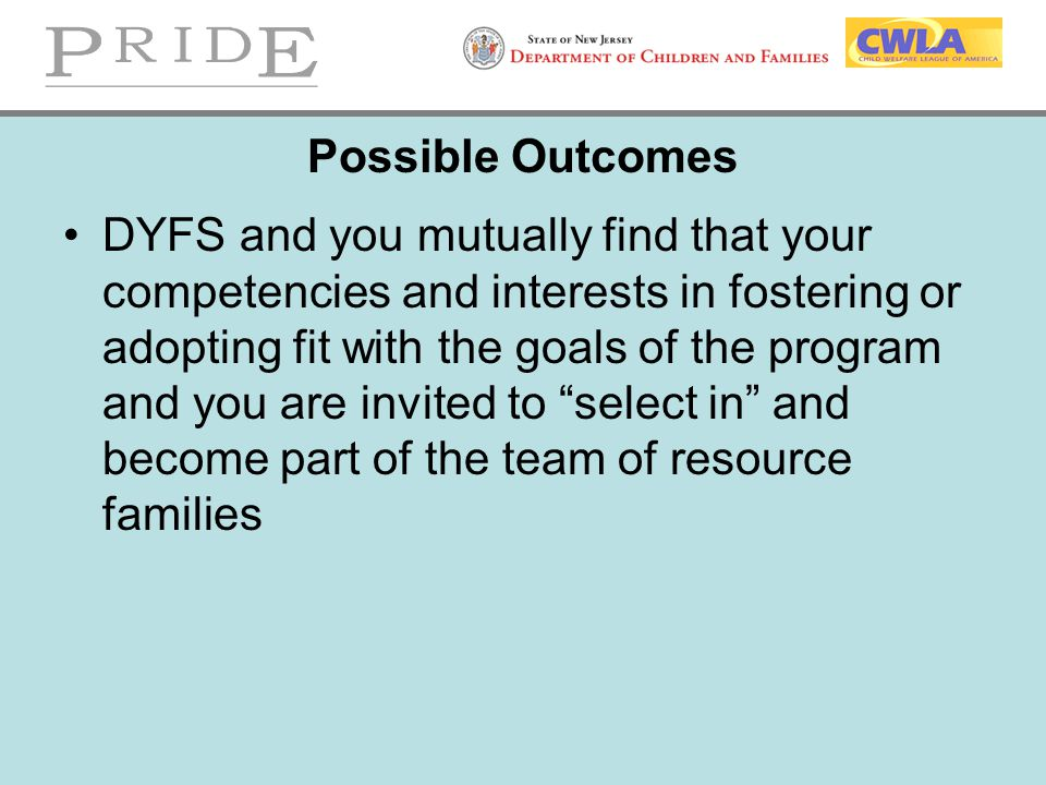Possible Outcomes DYFS and you mutually find that your competencies and interests in fostering or adopting fit with the goals of the program and you a