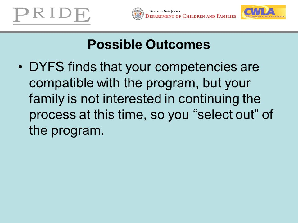 Possible Outcomes DYFS finds that your competencies are compatible with the program, but your family is not interested in continuing the process at th