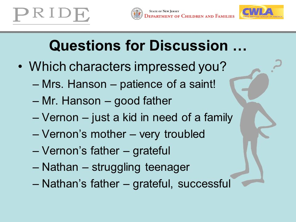 Questions for Discussion … Which characters impressed you? –Mrs. Hanson – patience of a saint! –Mr. Hanson – good father –Vernon – just a kid in need