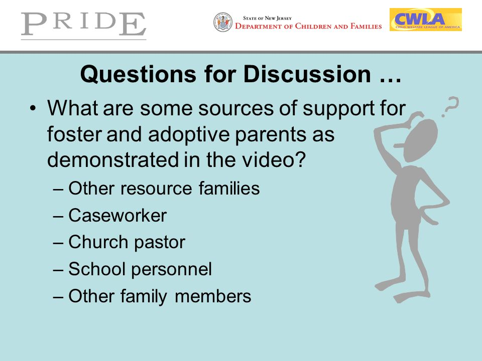 Questions for Discussion … What are some sources of support for foster and adoptive parents as demonstrated in the video? –Other resource families –Ca