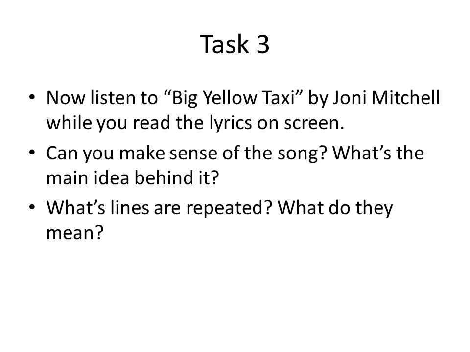 Task 3 Now listen to Big Yellow Taxi by Joni Mitchell while you read the lyrics on screen.
