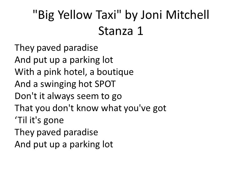 Big Yellow Taxi by Joni Mitchell Stanza 1 They paved paradise And put up a parking lot With a pink hotel, a boutique And a swinging hot SPOT Don t it always seem to go That you don t know what you ve got 'Til it s gone They paved paradise And put up a parking lot