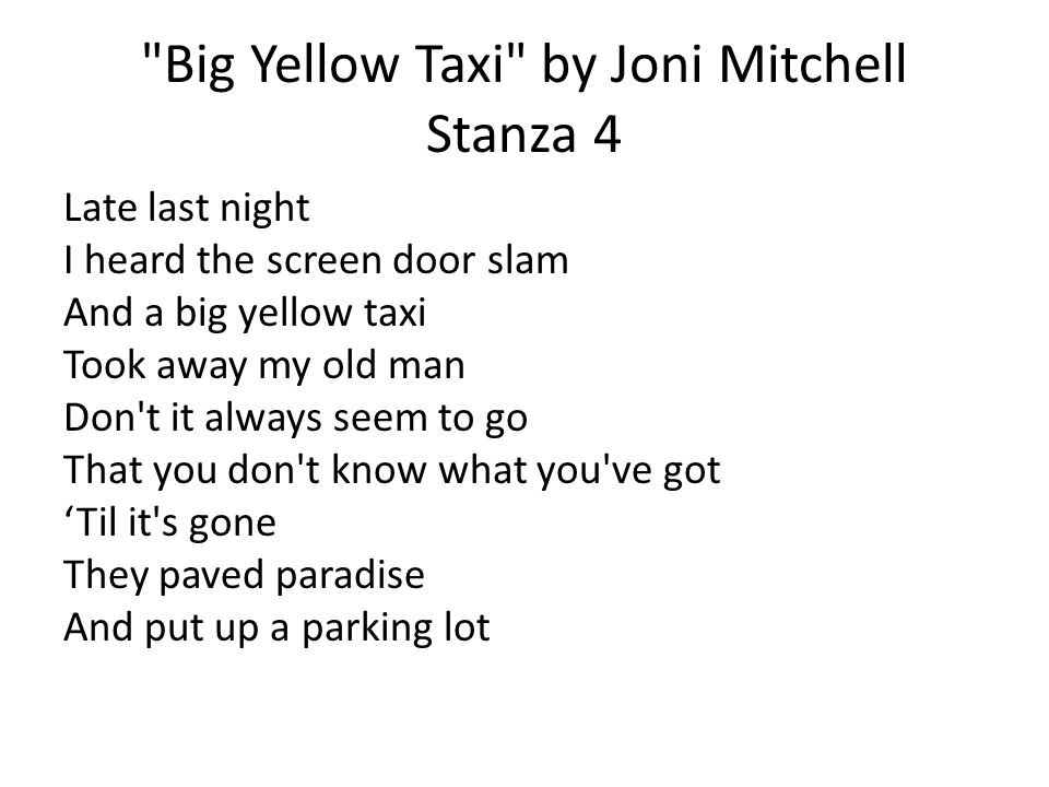 Big Yellow Taxi by Joni Mitchell Stanza 4 Late last night I heard the screen door slam And a big yellow taxi Took away my old man Don t it always seem to go That you don t know what you ve got 'Til it s gone They paved paradise And put up a parking lot