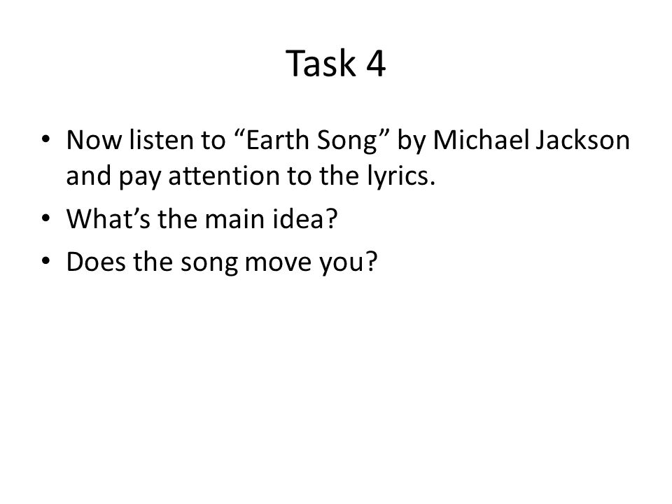 Task 4 Now listen to Earth Song by Michael Jackson and pay attention to the lyrics.