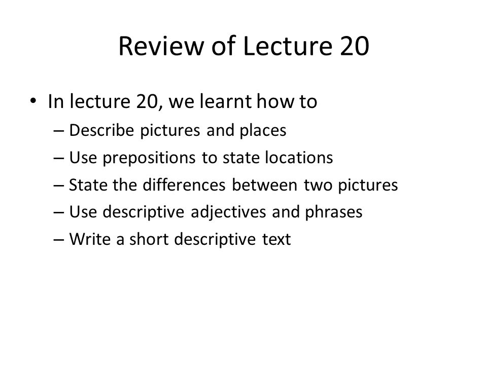 Review of Lecture 20 In lecture 20, we learnt how to – Describe pictures and places – Use prepositions to state locations – State the differences between two pictures – Use descriptive adjectives and phrases – Write a short descriptive text