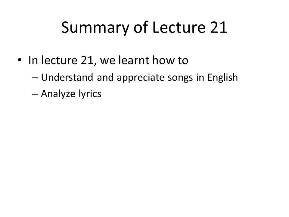 Summary of Lecture 21 In lecture 21, we learnt how to – Understand and appreciate songs in English – Analyze lyrics