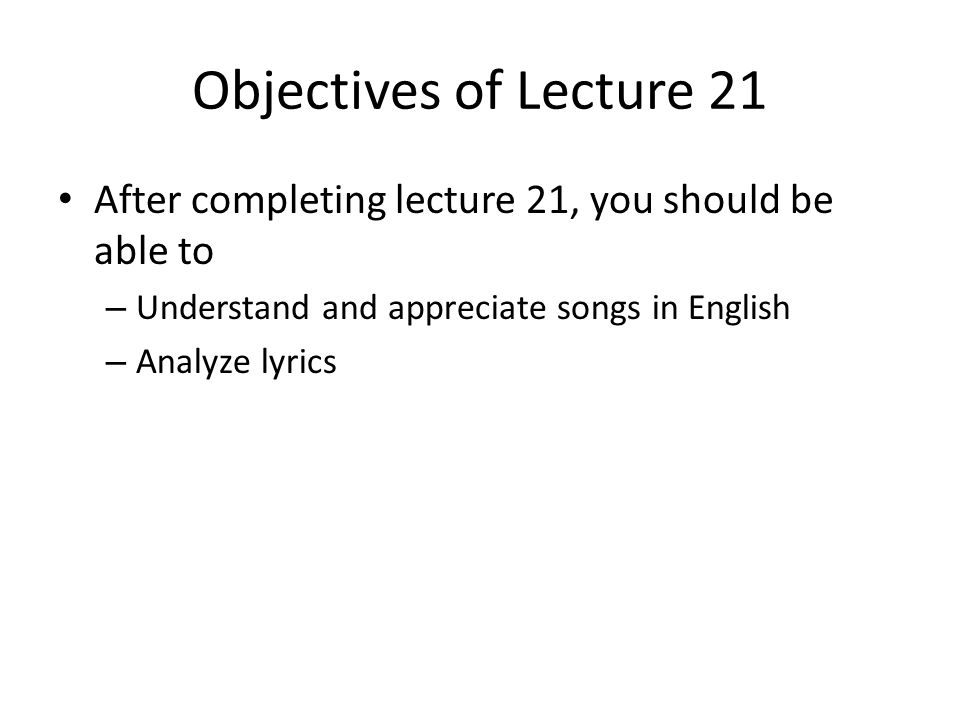 Objectives of Lecture 21 After completing lecture 21, you should be able to – Understand and appreciate songs in English – Analyze lyrics