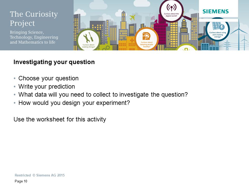 Restricted © Siemens AG 2015 Page 10 Investigating your question Choose your question Write your prediction What data will you need to collect to investigate the question.