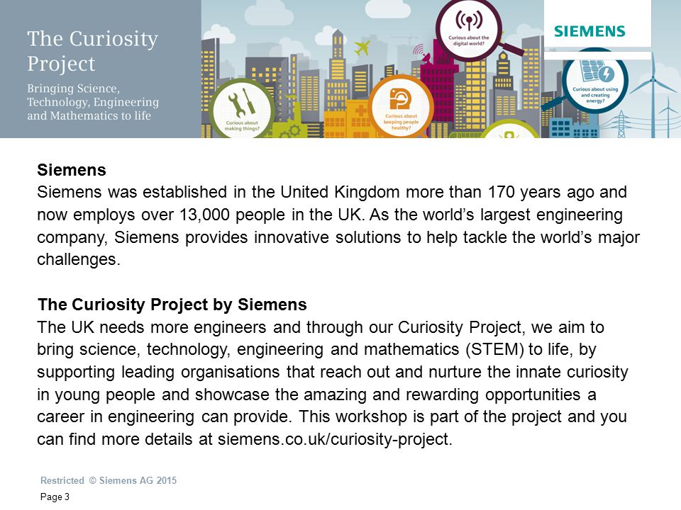 Restricted © Siemens AG 2015 Page 3 Siemens Siemens was established in the United Kingdom more than 170 years ago and now employs over 13,000 people in the UK.