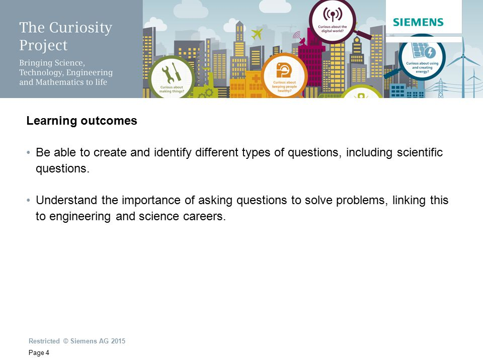 Restricted © Siemens AG 2015 Page 4 Learning outcomes Be able to create and identify different types of questions, including scientific questions.