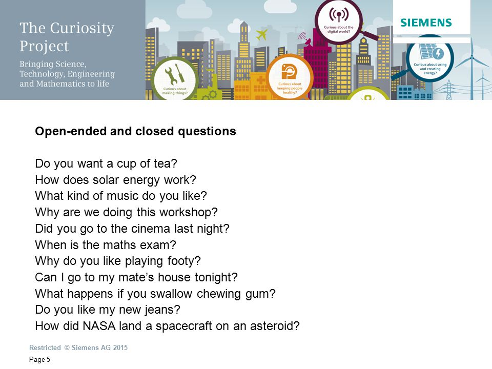 Restricted © Siemens AG 2015 Page 5 Open-ended and closed questions Do you want a cup of tea? How does solar energy work? What kind of music do you li