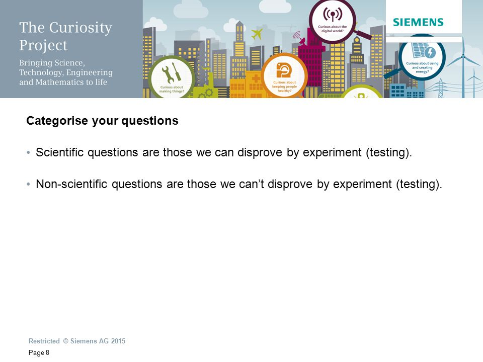 Restricted © Siemens AG 2015 Page 8 Categorise your questions Scientific questions are those we can disprove by experiment (testing).