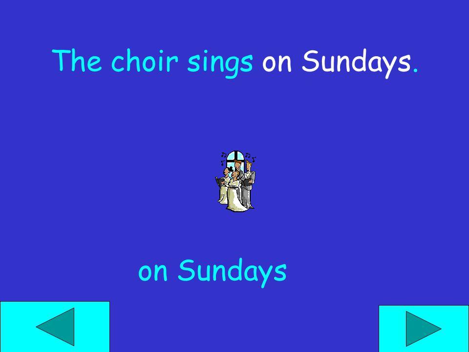 The choir sings ______. nowtonight on Sundays