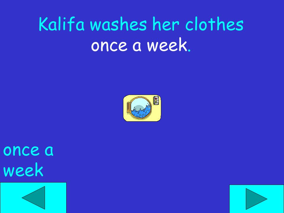 Kalifa washes her clothes _____. now last night once a week