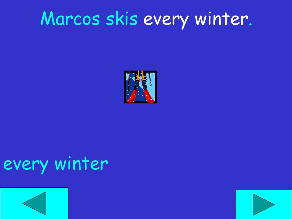 Marcos skis ______. last week- end next monthevery winter