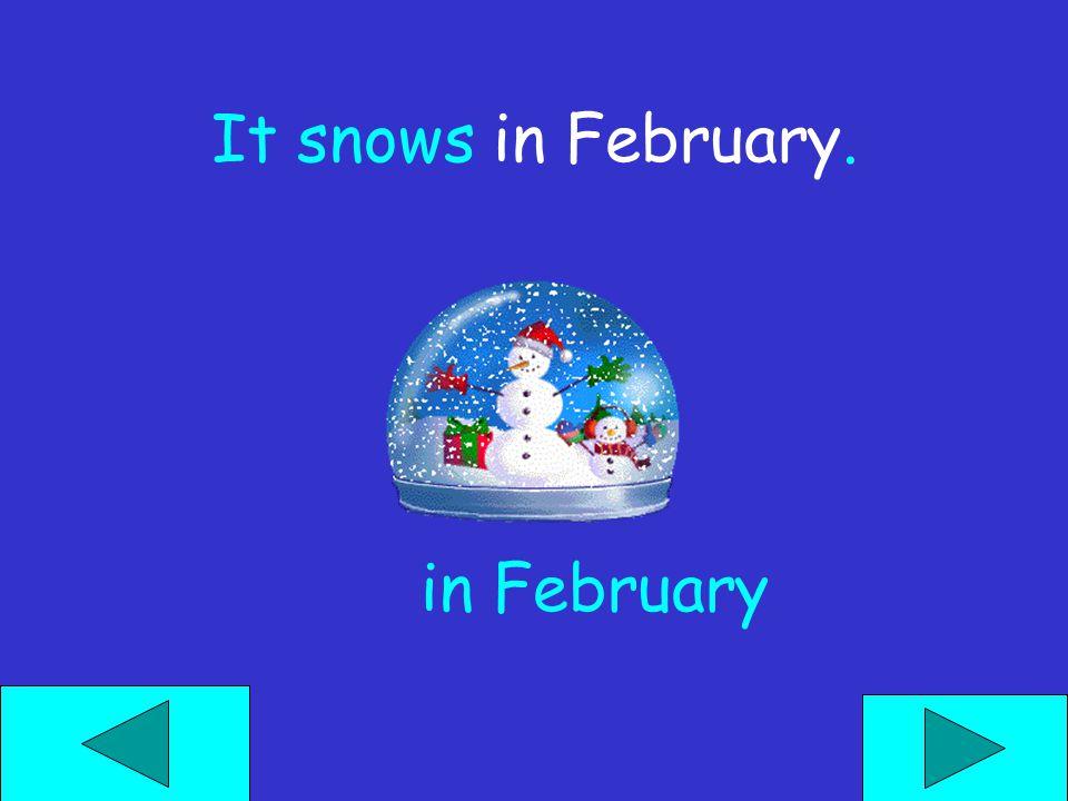 It snows ______. next week next monthin February