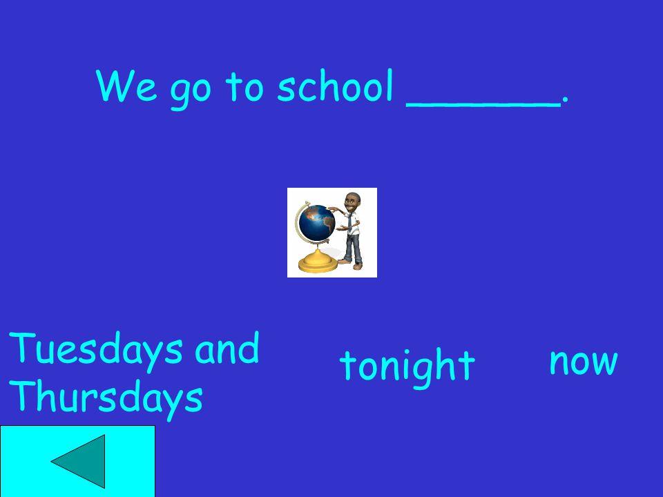 We go to school ______. now tonight Tuesdays and Thursdays