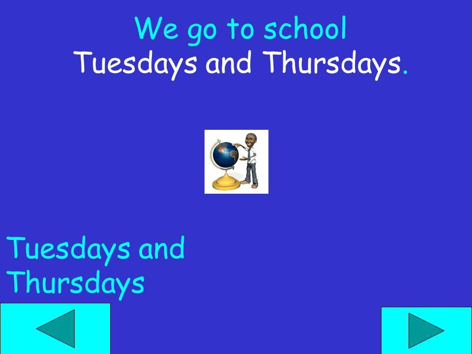 We go to school Tuesdays and Thursdays. Tuesdays and Thursdays