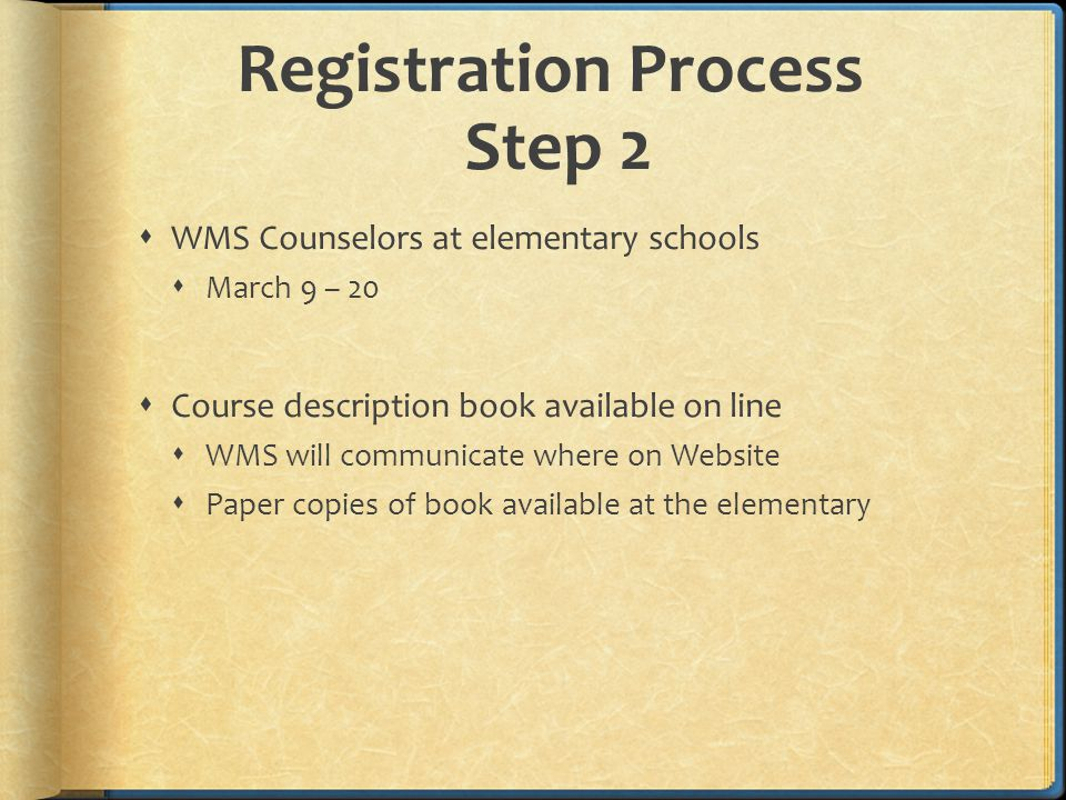 Registration Process Step 2  WMS Counselors at elementary schools  March 9 – 20  Course description book available on line  WMS will communicate where on Website  Paper copies of book available at the elementary
