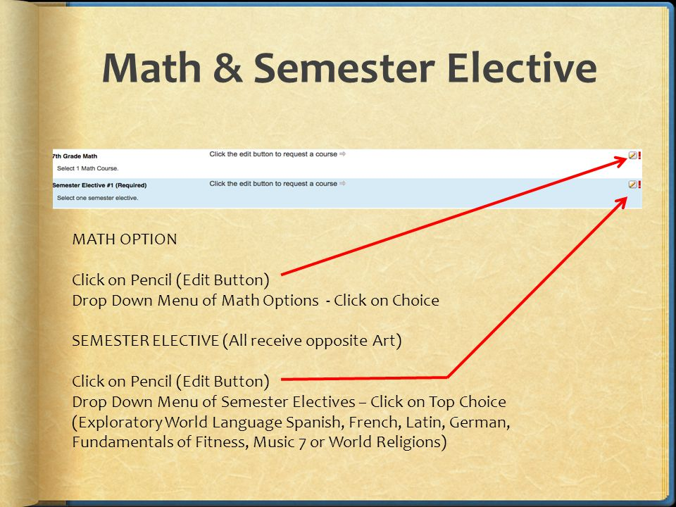 Math & Semester Elective MATH OPTION Click on Pencil (Edit Button) Drop Down Menu of Math Options - Click on Choice SEMESTER ELECTIVE (All receive opposite Art) Click on Pencil (Edit Button) Drop Down Menu of Semester Electives – Click on Top Choice (Exploratory World Language Spanish, French, Latin, German, Fundamentals of Fitness, Music 7 or World Religions)