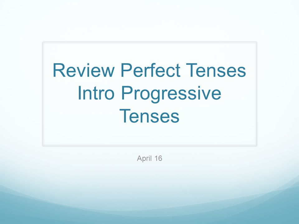 Review Perfect Tenses Intro Progressive Tenses April 16