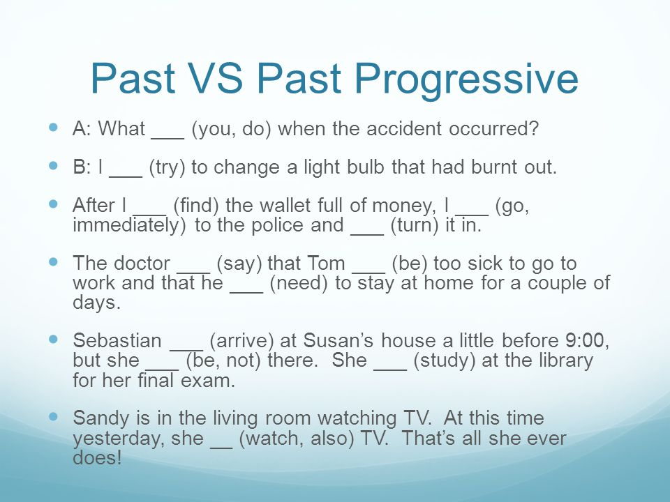 Past VS Past Progressive A: What ___ (you, do) when the accident occurred.
