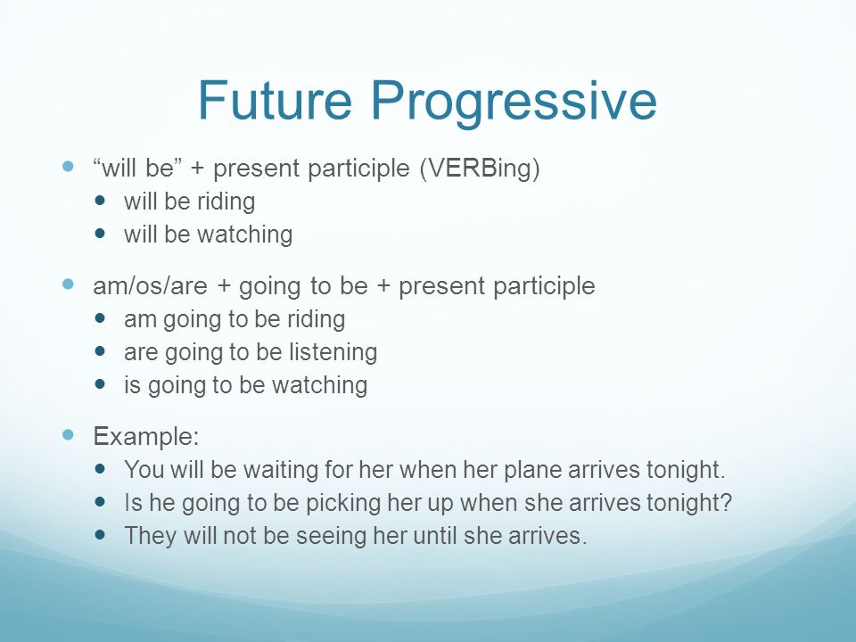 Future Progressive will be + present participle (VERBing) will be riding will be watching am/os/are + going to be + present participle am going to be riding are going to be listening is going to be watching Example: You will be waiting for her when her plane arrives tonight.