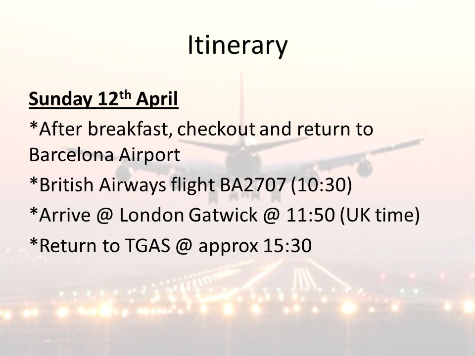 Itinerary Sunday 12 th April *After breakfast, checkout and return to Barcelona Airport *British Airways flight BA2707 (10:30) *Arrive @ London Gatwick @ 11:50 (UK time) *Return to TGAS @ approx 15:30