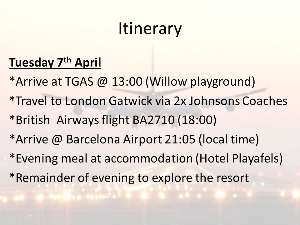Itinerary Tuesday 7 th April *Arrive at TGAS @ 13:00 (Willow playground) *Travel to London Gatwick via 2x Johnsons Coaches *British Airways flight BA2710 (18:00) *Arrive @ Barcelona Airport 21:05 (local time) *Evening meal at accommodation (Hotel Playafels) *Remainder of evening to explore the resort