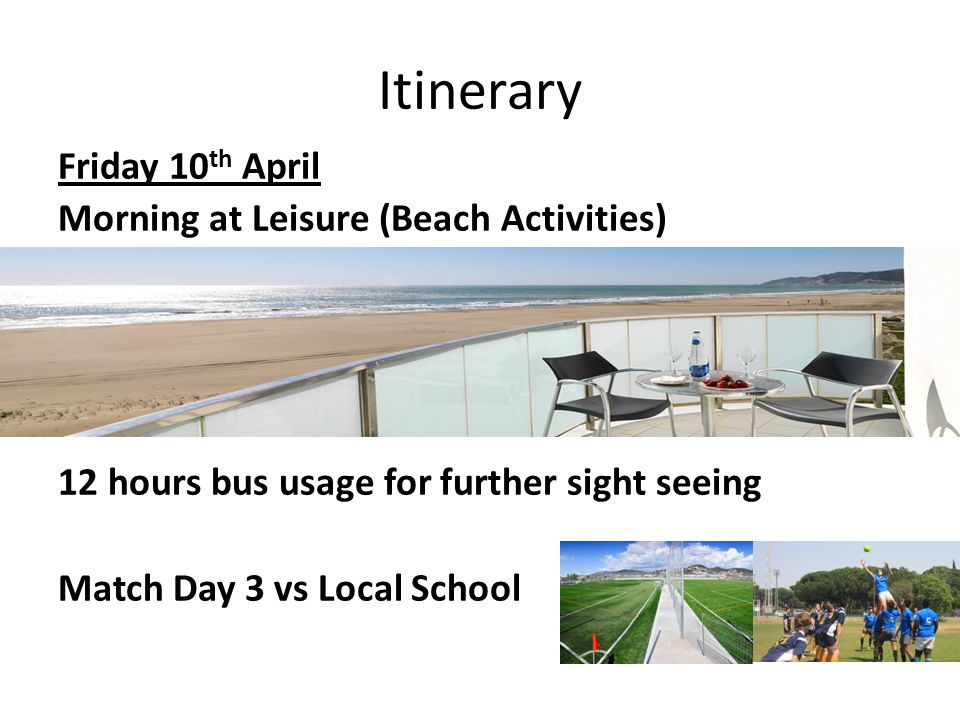 Itinerary Friday 10 th April Morning at Leisure (Beach Activities) 12 hours bus usage for further sight seeing Match Day 3 vs Local School