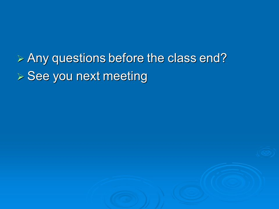  Any questions before the class end?  See you next meeting
