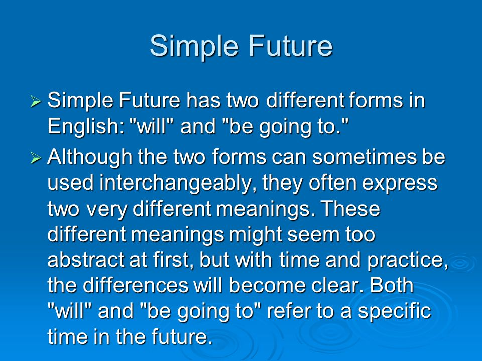 Simple Future  Simple Future has two different forms in English: will and be going to.  Although the two forms can sometimes be used interchangeably, they often express two very different meanings.