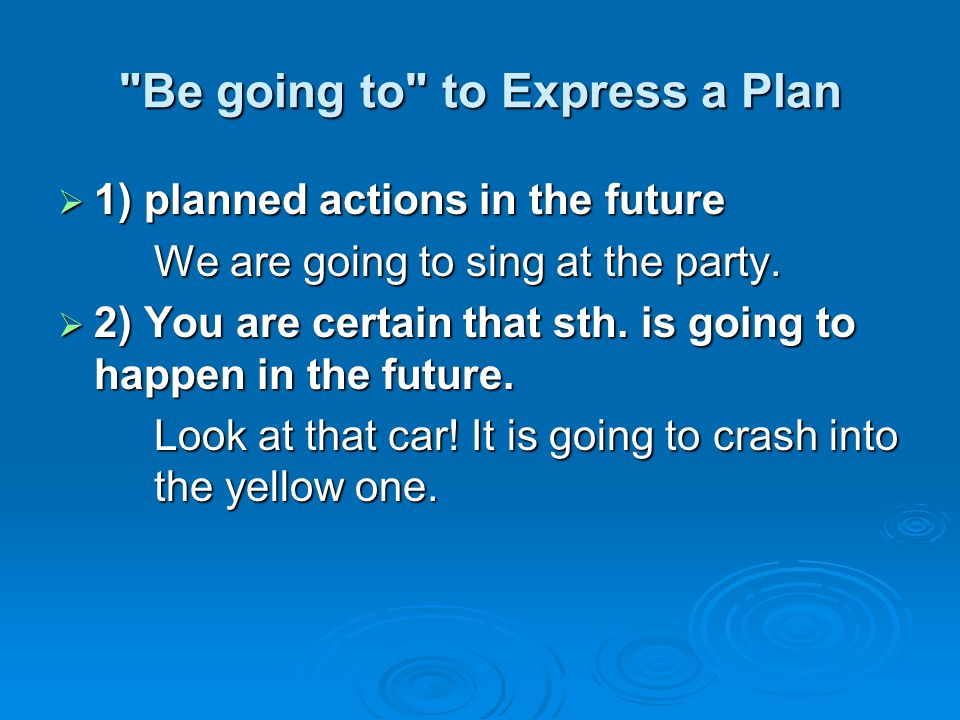 Be going to to Express a Plan  1) planned actions in the future We are going to sing at the party.