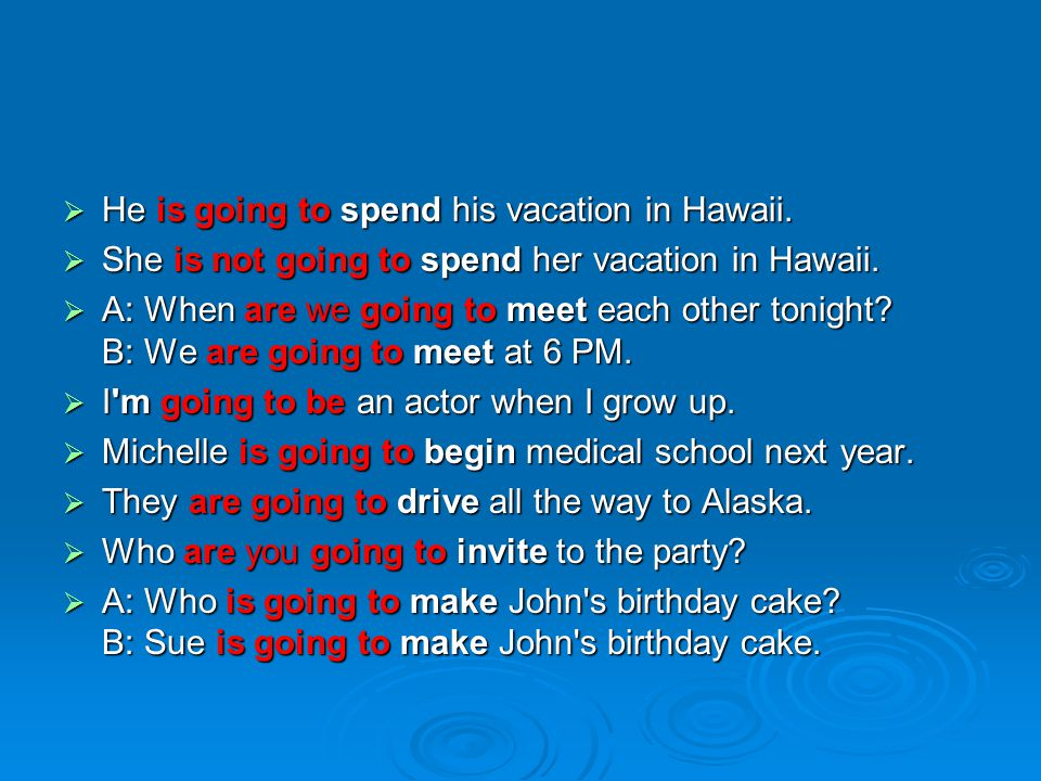  He is going to spend his vacation in Hawaii.  She is not going to spend her vacation in Hawaii.