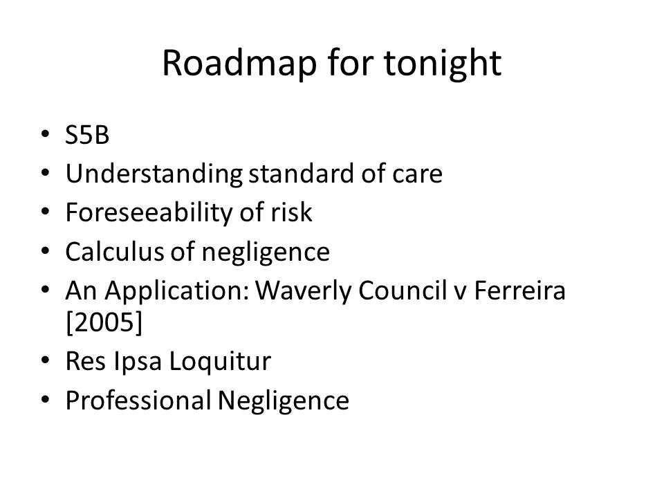Roadmap for tonight S5B Understanding standard of care Foreseeability of risk Calculus of negligence An Application: Waverly Council v Ferreira [2005]