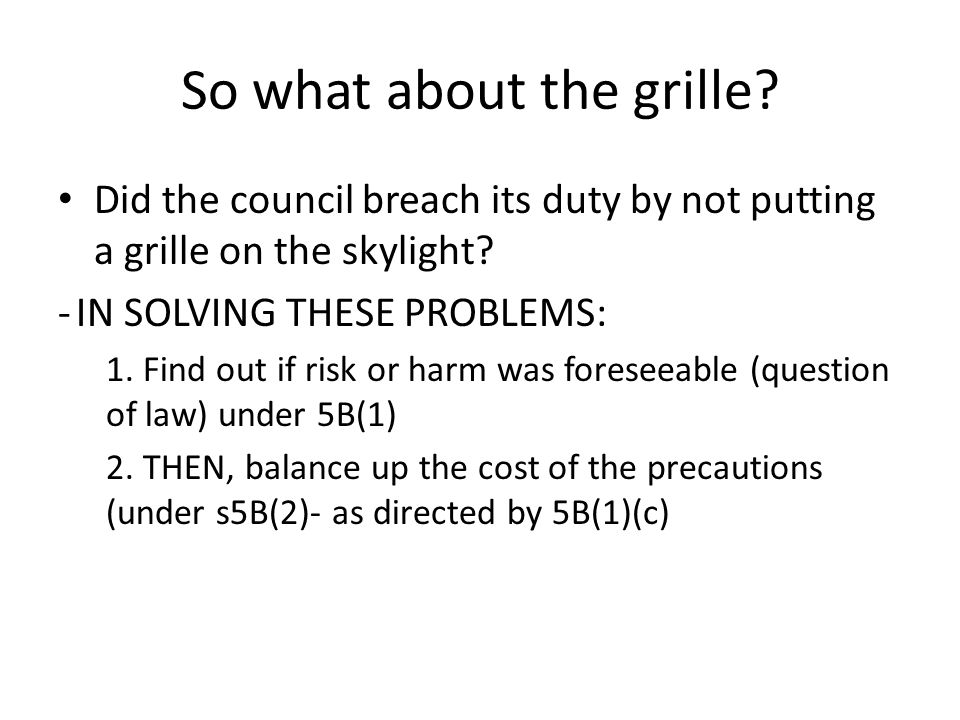 So what about the grille? Did the council breach its duty by not putting a grille on the skylight? -IN SOLVING THESE PROBLEMS: 1. Find out if risk or