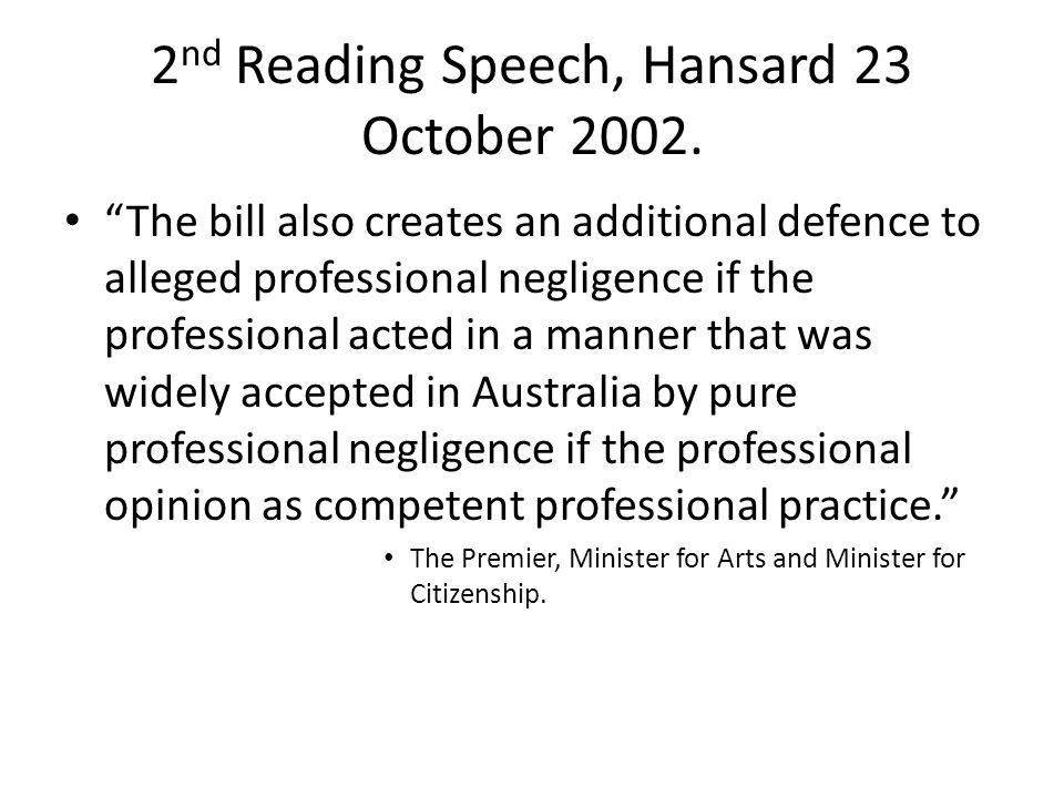 "2 nd Reading Speech, Hansard 23 October 2002. ""The bill also creates an additional defence to alleged professional negligence if the professional acte"