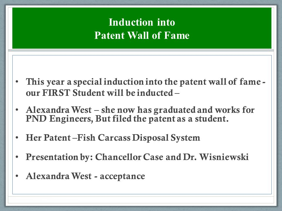 Induction into Patent Wall of Fame This year a special induction into the patent wall of fame - our FIRST Student will be inducted – Alexandra West – she now has graduated and works for PND Engineers, But filed the patent as a student.