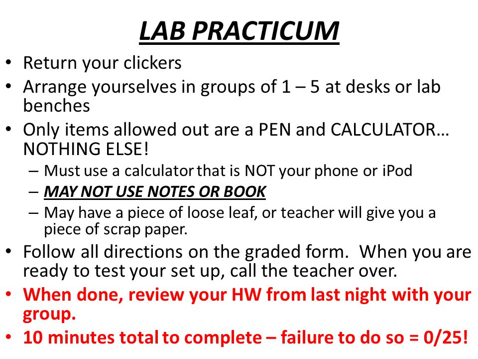 LAB PRACTICUM Return your clickers Arrange yourselves in groups of 1 – 5 at desks or lab benches Only items allowed out are a PEN and CALCULATOR… NOTH