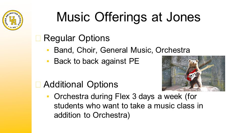 Music Offerings at Jones ★ Regular Options ▪Band, Choir, General Music, Orchestra ▪Back to back against PE ★ Additional Options ▪Orchestra during Flex 3 days a week (for students who want to take a music class in addition to Orchestra)