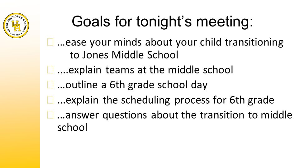 Goals for tonight's meeting: ★ …ease your minds about your child transitioning to Jones Middle School ★....explain teams at the middle school ★ …outline a 6th grade school day ★...explain the scheduling process for 6th grade ★ …answer questions about the transition to middle school