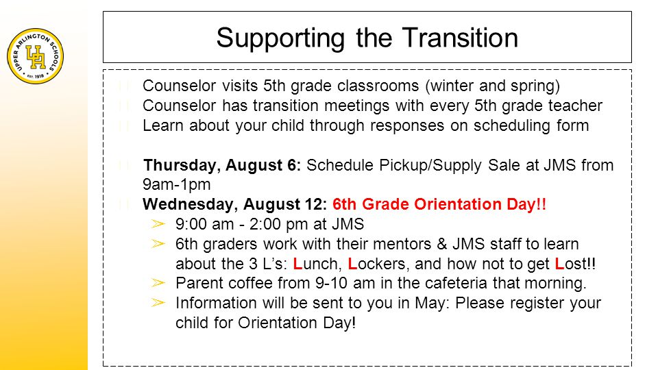 Supporting the Transition ★ Counselor visits 5th grade classrooms (winter and spring) ★ Counselor has transition meetings with every 5th grade teacher ★ Learn about your child through responses on scheduling form ★ Thursday, August 6: Schedule Pickup/Supply Sale at JMS from 9am-1pm ★ Wednesday, August 12: 6th Grade Orientation Day!.