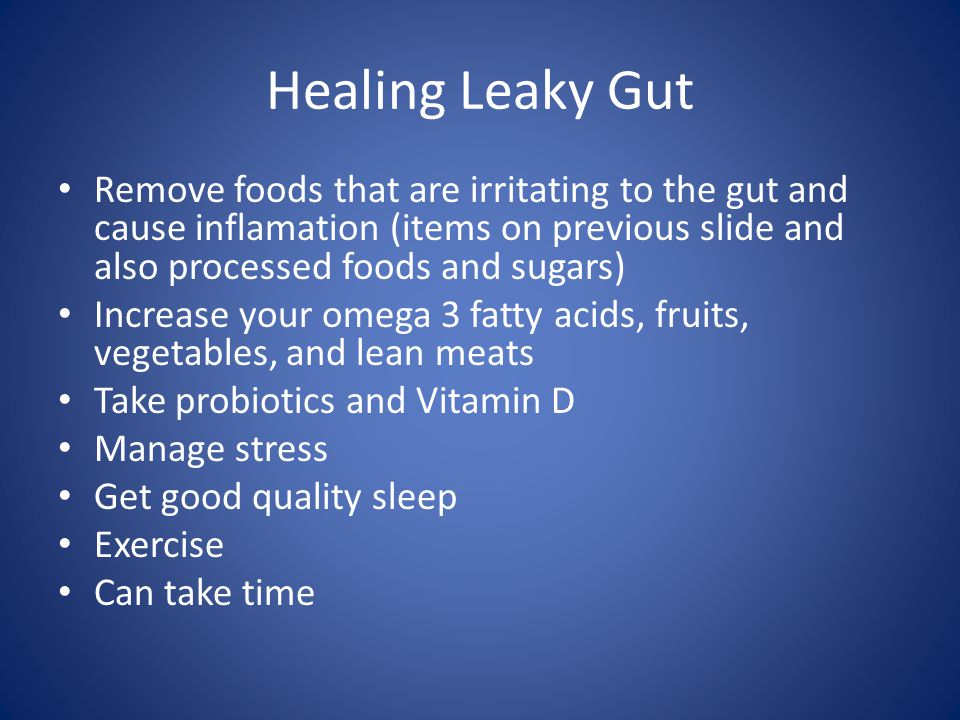 Healing Leaky Gut Remove foods that are irritating to the gut and cause inflamation (items on previous slide and also processed foods and sugars) Increase your omega 3 fatty acids, fruits, vegetables, and lean meats Take probiotics and Vitamin D Manage stress Get good quality sleep Exercise Can take time
