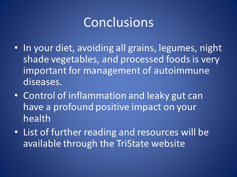Conclusions In your diet, avoiding all grains, legumes, night shade vegetables, and processed foods is very important for management of autoimmune diseases.