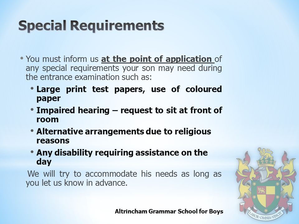 Altrincham Grammar School for Boys You must inform us at the point of application of any special requirements your son may need during the entrance examination such as: Large print test papers, use of coloured paper Impaired hearing – request to sit at front of room Alternative arrangements due to religious reasons Any disability requiring assistance on the day We will try to accommodate his needs as long as you let us know in advance.