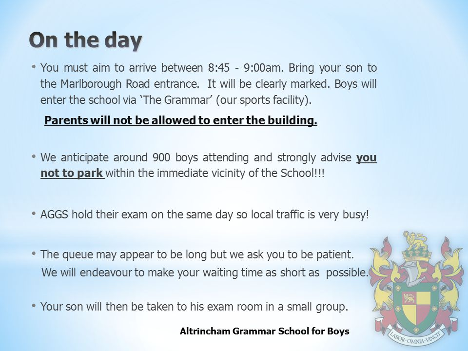Altrincham Grammar School for Boys You must aim to arrive between 8:45 - 9:00am. Bring your son to the Marlborough Road entrance. It will be clearly m