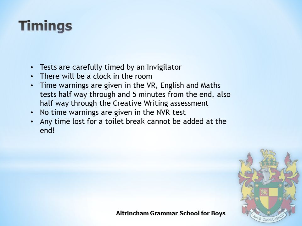 Altrincham Grammar School for Boys Tests are carefully timed by an Invigilator There will be a clock in the room Time warnings are given in the VR, English and Maths tests half way through and 5 minutes from the end, also half way through the Creative Writing assessment No time warnings are given in the NVR test Any time lost for a toilet break cannot be added at the end!
