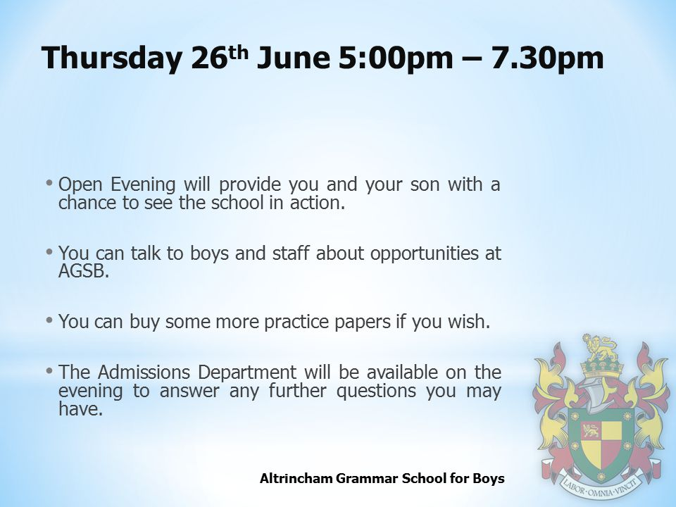 Altrincham Grammar School for Boys Thursday 26 th June 5:00pm – 7.30pm Open Evening will provide you and your son with a chance to see the school in action.