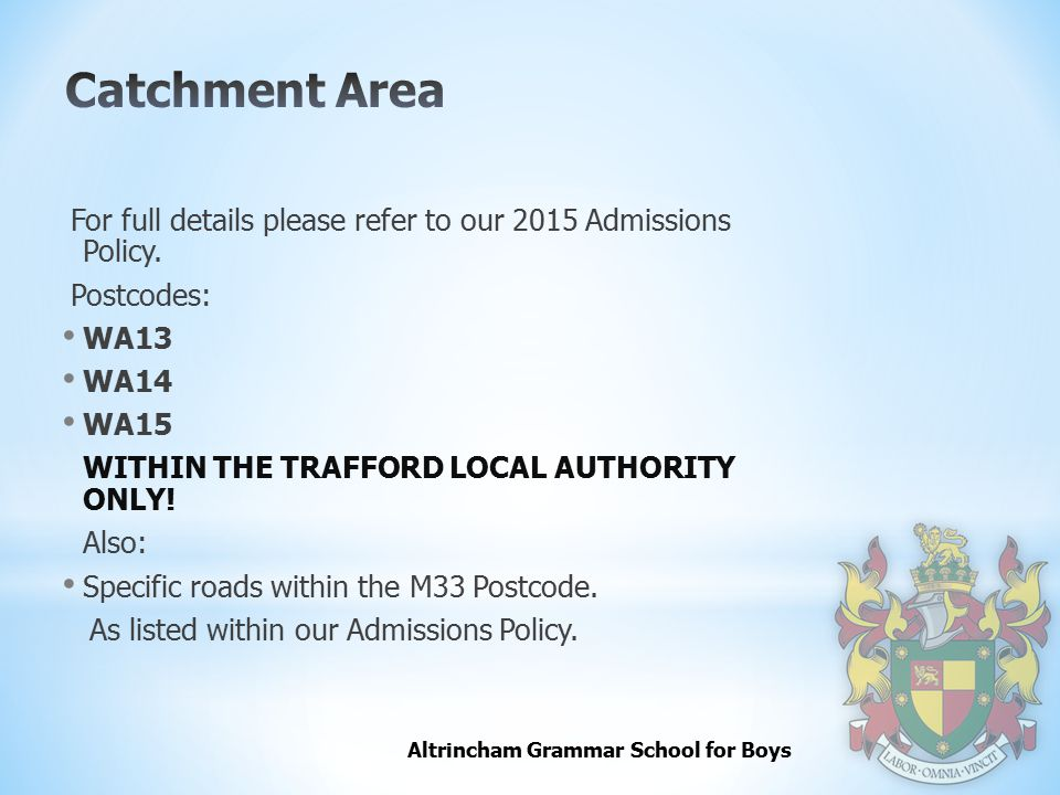 Altrincham Grammar School for Boys For full details please refer to our 2015 Admissions Policy. Postcodes: WA13 WA14 WA15 WITHIN THE TRAFFORD LOCAL AU