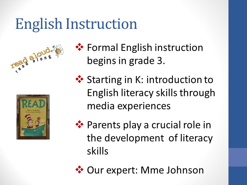 English Instruction  Formal English instruction begins in grade 3.  Starting in K: introduction to English literacy skills through media experiences